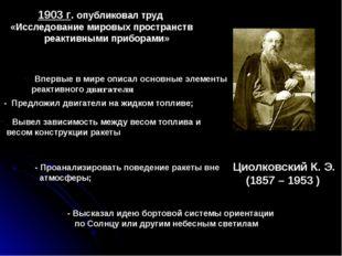 Циолковский К. Э. (1857 – 1953 ) 1903 г. опубликовал труд «Исследование миров