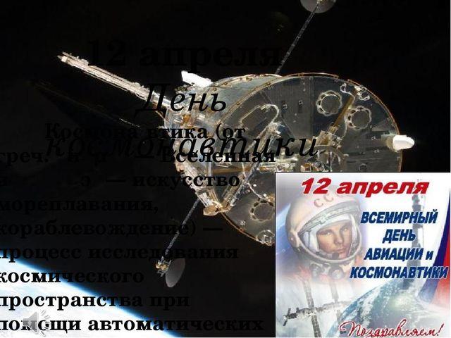 12 апреля День космонавтики Космона́втика (от греч. κόσμος— Вселенная и ναυ...