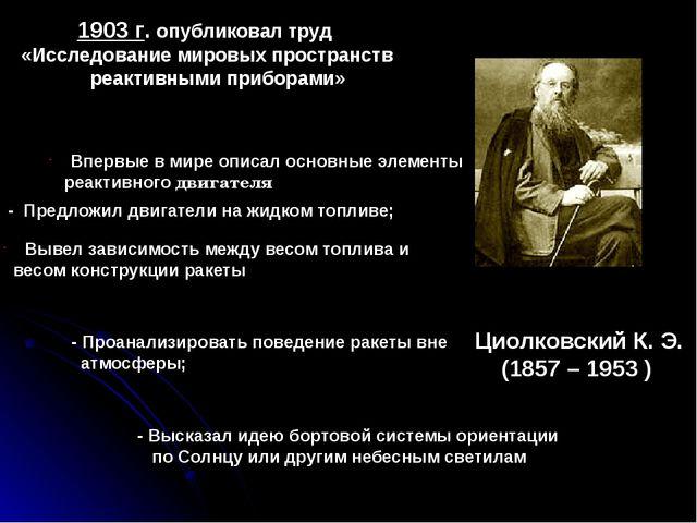 Циолковский К. Э. (1857 – 1953 ) 1903 г. опубликовал труд «Исследование миров...