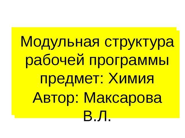Модульная структура рабочей программы предмет: Химия Автор: Максарова В.Л.