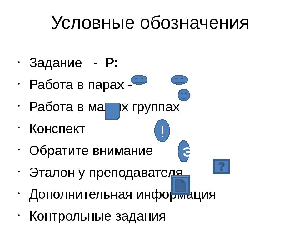 Условные обозначения Задание - Р: Работа в парах - Работа в малых группах Кон...