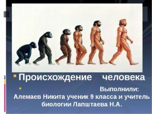 Происхождение человека Выполнили: Алемаев Никита ученик 9 класса и учитель би