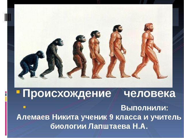 Происхождение человека Выполнили: Алемаев Никита ученик 9 класса и учитель би...