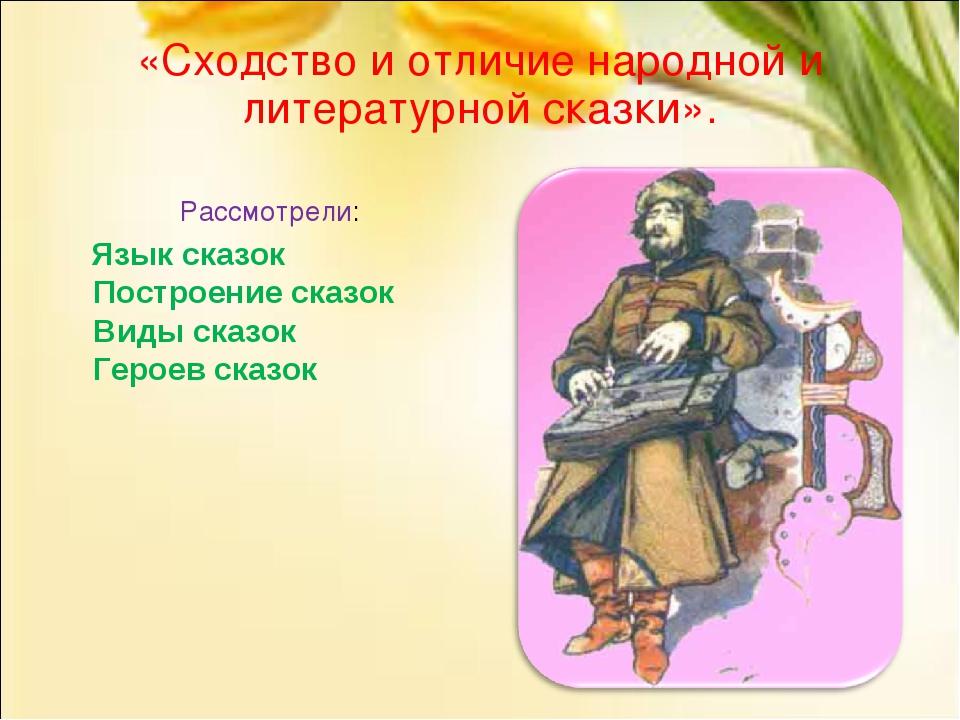 «Сходство и отличие народной и литературной сказки». Рассмотрели: Язык сказок...