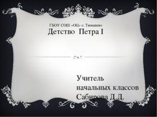 Детство Петра I Учитель начальных классов Сабирова Д.Д. ГБОУ СОШ «ОЦ» с. Тима
