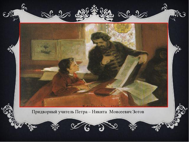 . Придворный учитель Петра – Никита Моисеевич Зотов