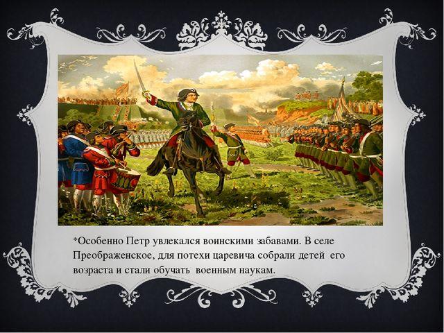 Особенно Петр увлекался воинскими забавами. В селе Преображенское, для потехи...