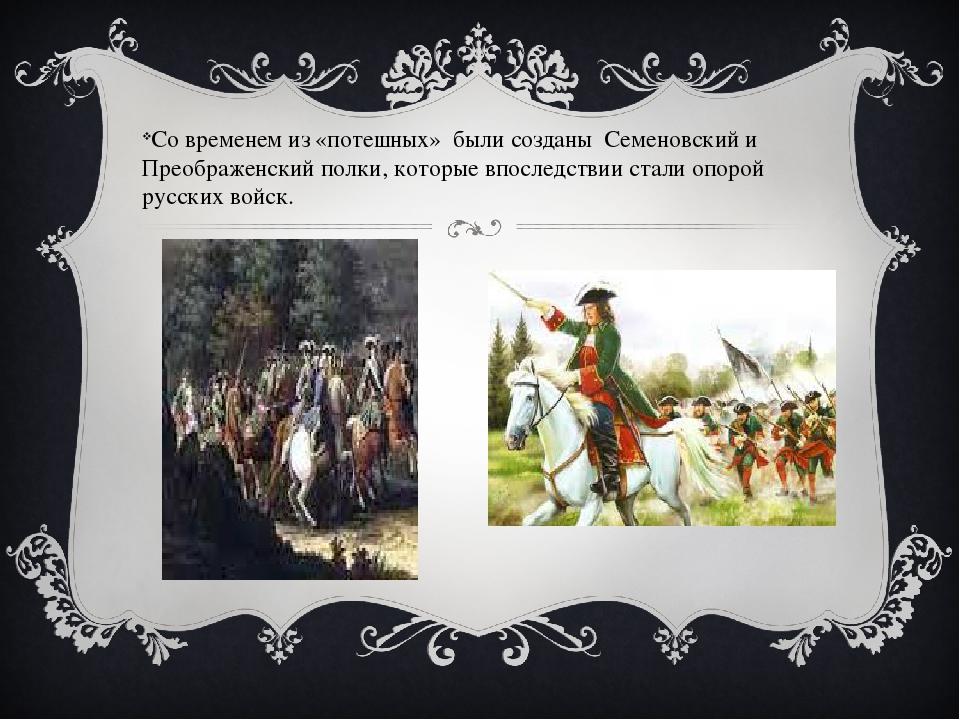 Со временем из «потешных» были созданы Семеновский и Преображенский полки, ко...