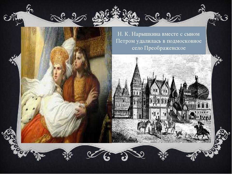Н. К. Нарышкина вместе с сыном Петром удалилась в подмосковное село Преображ...