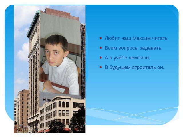 Любит наш Максим читать Всем вопросы задавать. А в учёбе чемпион, В будущем...