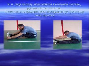 И. п. сидя на полу, ноги согнуты в коленном суставе, руками взяться за пятки.