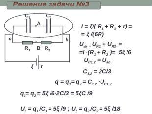 R1 R2 C2 C1 В ξ I = ξ/( R1 + R2 + r) = = ξ /(6R) Uab = UR1+ UR2 = =I ·(R1