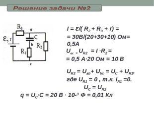 I = ε/( R2 + R3 + r) = = 30В/(20+30+10) Ом= 0,5А Uac = UR2=I ·R2 = = 0,5 А