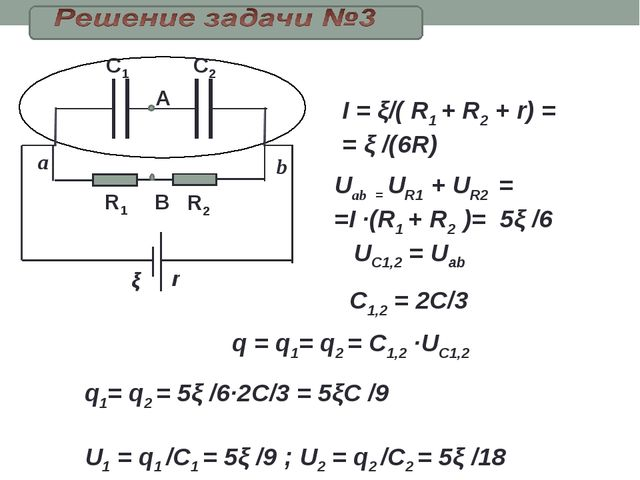 R1 R2 C2 C1 В ξ I = ξ/( R1 + R2 + r) = = ξ /(6R) Uab = UR1+ UR2 = =I ·(R1...