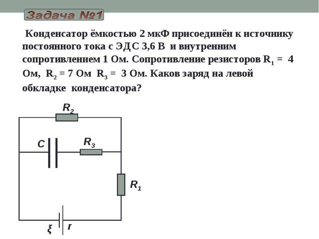Конденсатор ёмкостью 2 мкФ присоединён к источнику постоянного тока с ЭДС 3,...