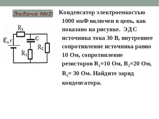 Конденсатор электроемкостью 1000 мкФ включен в цепь, как показано на рисунке....