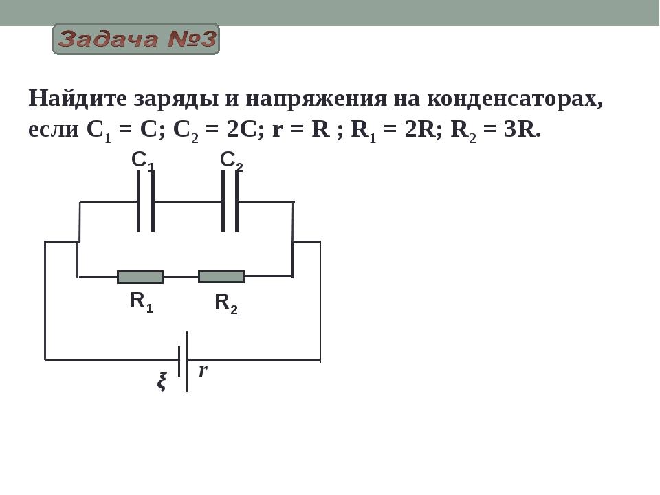 r Найдите заряды и напряжения на конденсаторах, если C1 = C; C2 = 2C; r = R ;...