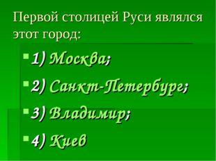 Первой столицей Руси являлся этот город: 1) Москва; 2) Санкт-Петербург; 3) Вл