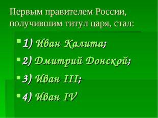 Первым правителем России, получившим титул царя, стал: 1) Иван Калита; 2) Дми