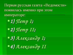 Первая русская газета «Ведомости» появилась именно при этом императоре: 1) Пе