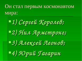 Он стал первым космонавтом мира: 1) Сергей Королев; 2) Нил Армстронг; 3) Алек