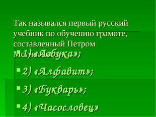 Так назывался первый русский учебник по обучению грамоте, составленный Петром