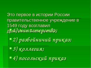 Это первое в истории России правительственное учреждение в 1549 году возглави
