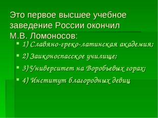 Это первое высшее учебное заведение России окончил М.В. Ломоносов: 1) Славяно