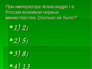 При императоре Александре I в России возникли первые министерства. Сколько их