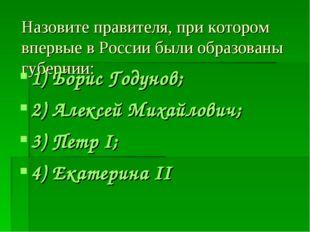 Назовите правителя, при котором впервые в России были образованы губернии: 1)