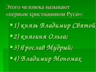 Этого человека называют «первым христианином Руси»: 1) князь Владимир Святой;