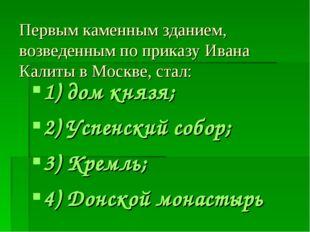 Первым каменным зданием, возведенным по приказу Ивана Калиты в Москве, стал: