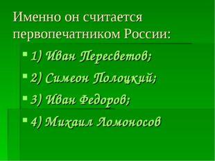 Именно он считается первопечатником России: 1) Иван Пересветов; 2) Симеон Пол