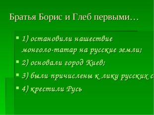 Братья Борис и Глеб первыми… 1) остановили нашествие монголо-татар на русские