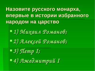 Назовите русского монарха, впервые в истории избранного народом на царство 1)