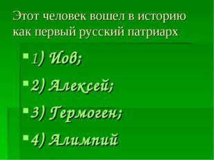 Этот человек вошел в историю как первый русский патриарх 1) Иов; 2) Алексей;