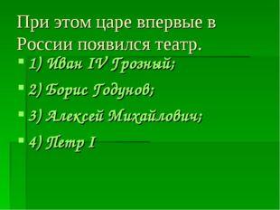 При этом царе впервые в России появился театр. 1) Иван IV Грозный; 2) Борис Г