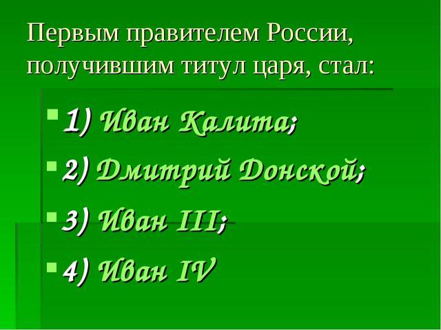 Первым правителем России, получившим титул царя, стал: 1) Иван Калита; 2) Дми...