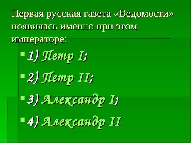 Первая русская газета «Ведомости» появилась именно при этом императоре: 1) Пе...