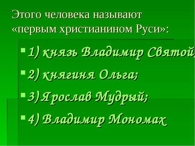 Этого человека называют «первым христианином Руси»: 1) князь Владимир Святой;...