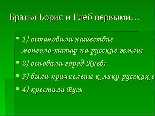 Братья Борис и Глеб первыми… 1) остановили нашествие монголо-татар на русские...