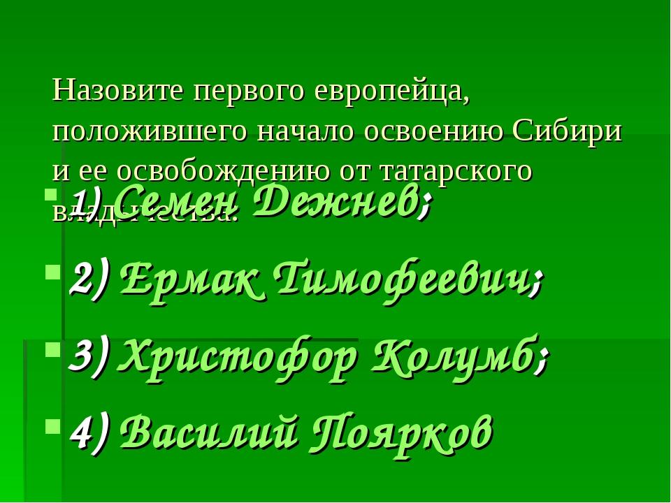 Назовите первого европейца, положившего начало освоению Сибири и ее освобожде...