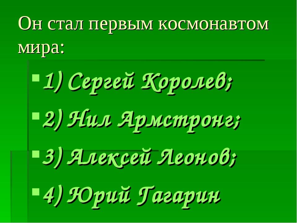 Он стал первым космонавтом мира: 1) Сергей Королев; 2) Нил Армстронг; 3) Алек...