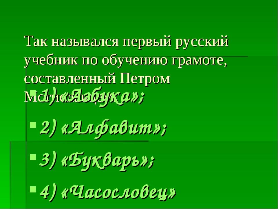 Так назывался первый русский учебник по обучению грамоте, составленный Петром...