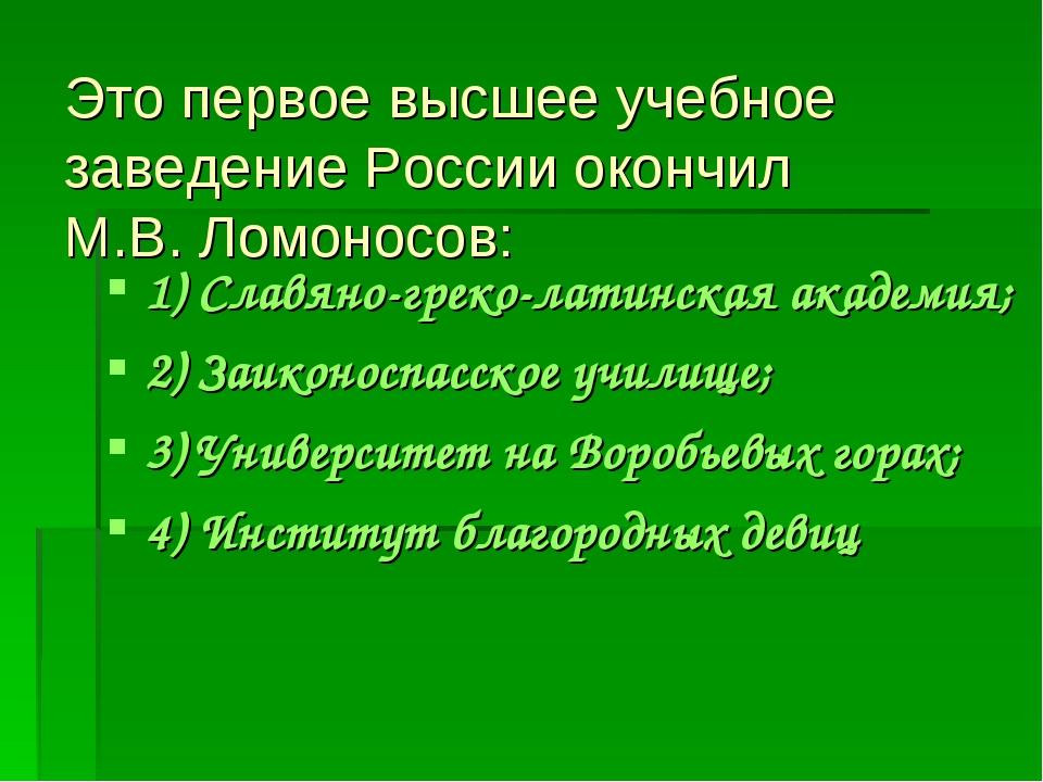 Это первое высшее учебное заведение России окончил М.В. Ломоносов: 1) Славяно...
