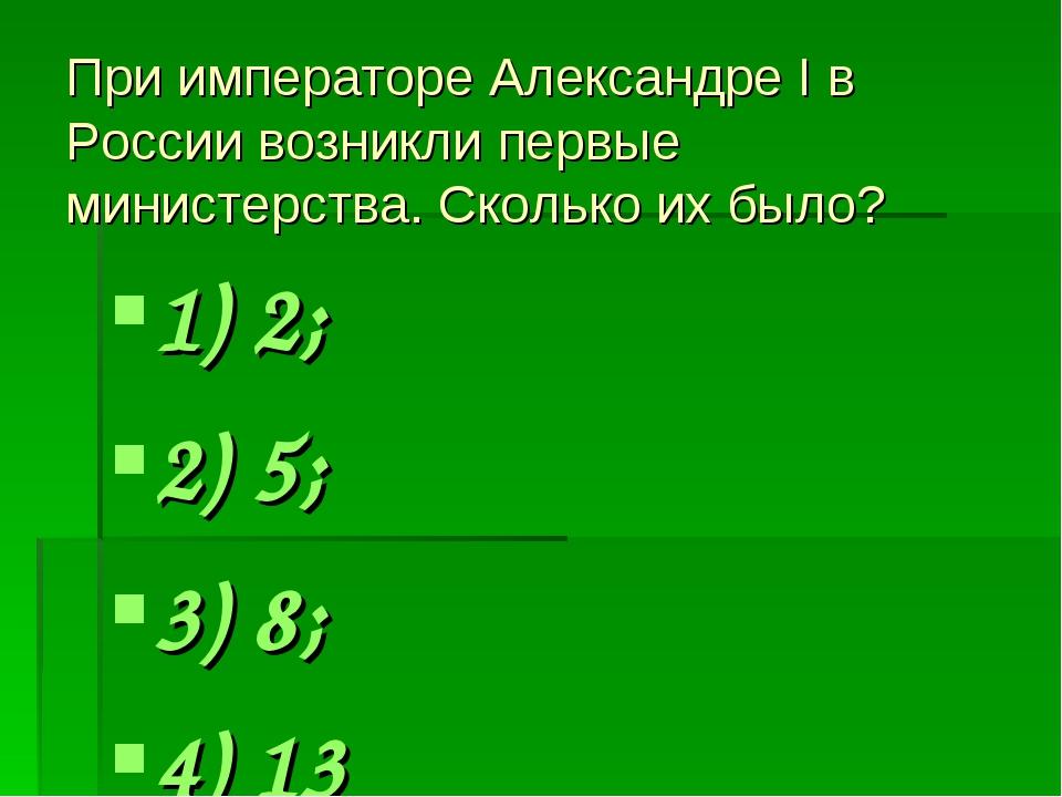 При императоре Александре I в России возникли первые министерства. Сколько их...
