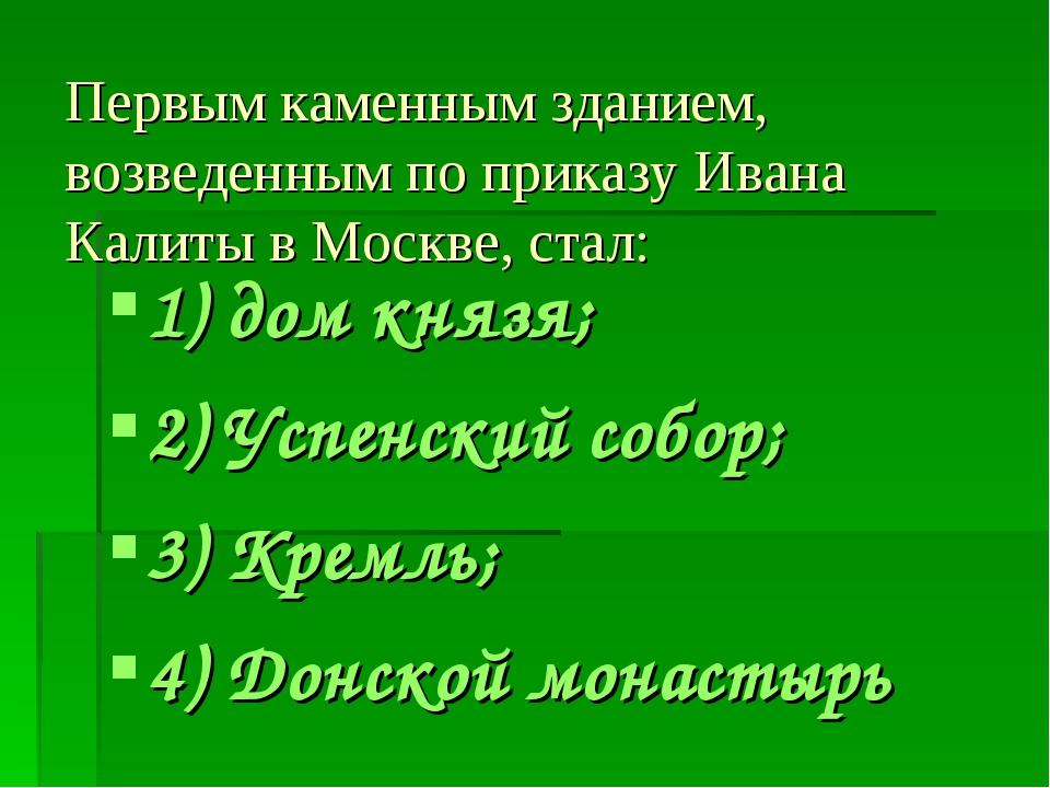 Первым каменным зданием, возведенным по приказу Ивана Калиты в Москве, стал:...