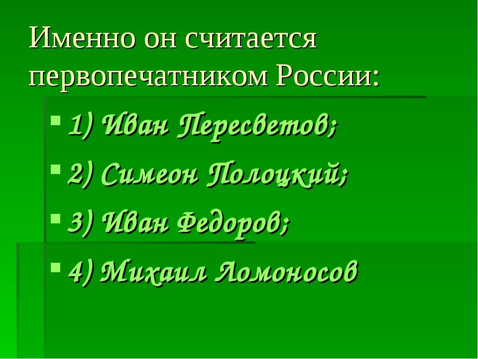 Именно он считается первопечатником России: 1) Иван Пересветов; 2) Симеон Пол...