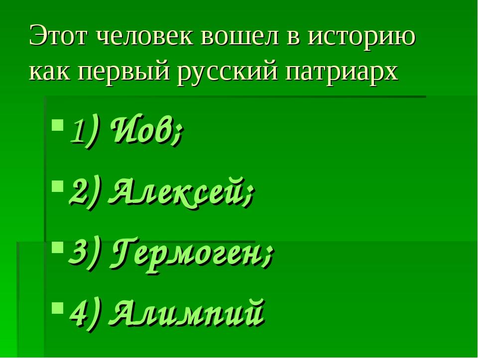 Этот человек вошел в историю как первый русский патриарх 1) Иов; 2) Алексей;...