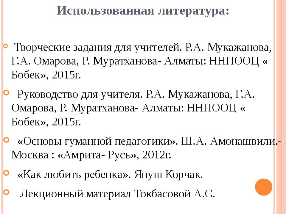 Использованная литература: Творческие задания для учителей. Р.А. Мукажанова,...